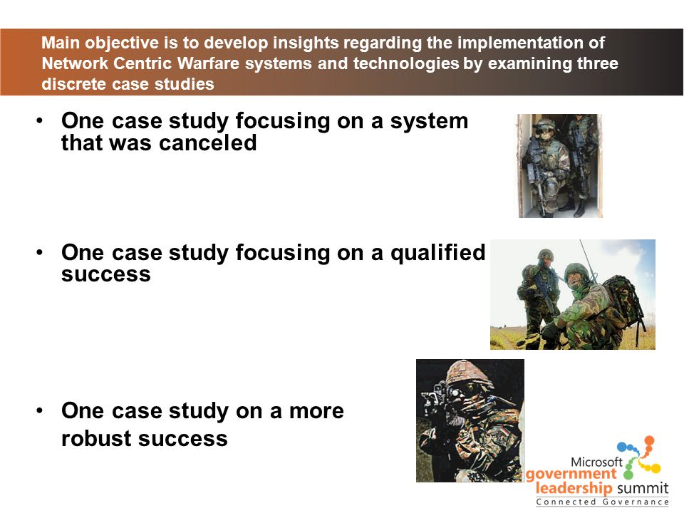 Main objective is to develop insights regarding the implementation of Network Centric Warfare systems and technologies by examining three discrete case studies One case study focusing on a system that was canceled One case study focusing on a qualified success One case study on a more robust success