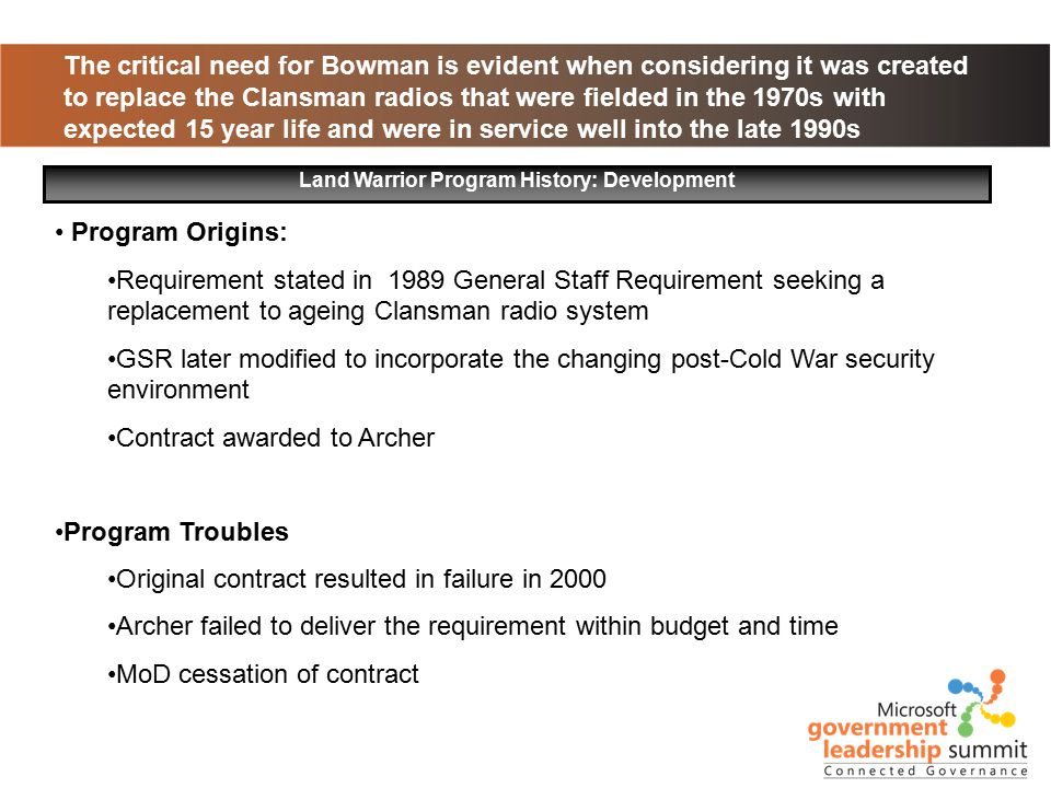 The critical need for Bowman is evident when considering it was created to replace the Clansman radios that were fielded in the 1970s with expected 15 year life and were in service well into the late 1990s Land Warrior Program History: Development Program Origins: Requirement stated in 1989 General Staff Requirement seeking a replacement to ageing Clansman radio system GSR later modified to incorporate the changing post-Cold War security environment Contract awarded to Archer Program Troubles Original contract resulted in failure in 2000 Archer failed to deliver the requirement within budget and time MoD cessation of contract