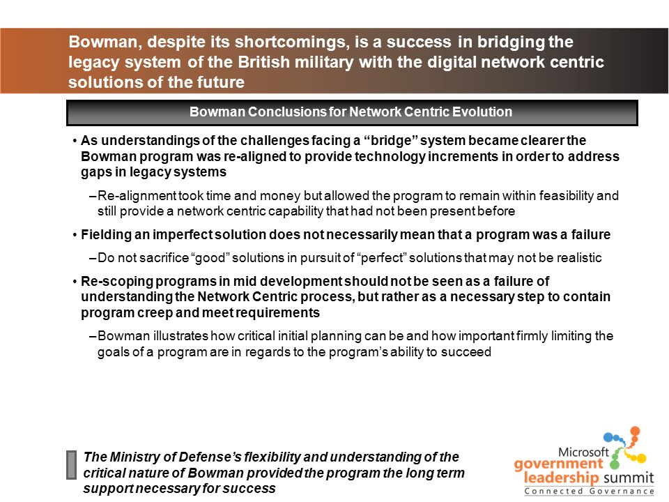 Bowman, despite its shortcomings, is a success in bridging the legacy system of the British military with the digital network centric solutions of the future Bowman Conclusions for Network Centric Evolution The Ministry of Defense's flexibility and understanding of the critical nature of Bowman provided the program the long term support necessary for success As understandings of the challenges facing a bridge system became clearer the Bowman program was re-aligned to provide technology increments in order to address gaps in legacy systems –Re-alignment took time and money but allowed the program to remain within feasibility and still provide a network centric capability that had not been present before Fielding an imperfect solution does not necessarily mean that a program was a failure –Do not sacrifice good solutions in pursuit of perfect solutions that may not be realistic Re-scoping programs in mid development should not be seen as a failure of understanding the Network Centric process, but rather as a necessary step to contain program creep and meet requirements –Bowman illustrates how critical initial planning can be and how important firmly limiting the goals of a program are in regards to the program's ability to succeed