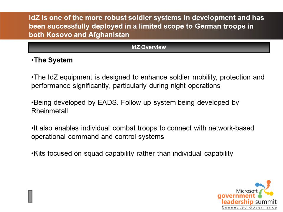 IdZ is one of the more robust soldier systems in development and has been successfully deployed in a limited scope to German troops in both Kosovo and Afghanistan IdZ Overview The System The IdZ equipment is designed to enhance soldier mobility, protection and performance significantly, particularly during night operations Being developed by EADS.