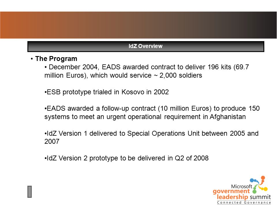 IdZ Overview The Program December 2004, EADS awarded contract to deliver 196 kits (69.7 million Euros), which would service ~ 2,000 soldiers ESB prototype trialed in Kosovo in 2002 EADS awarded a follow-up contract (10 million Euros) to produce 150 systems to meet an urgent operational requirement in Afghanistan IdZ Version 1 delivered to Special Operations Unit between 2005 and 2007 IdZ Version 2 prototype to be delivered in Q2 of 2008