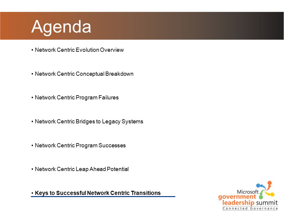 Agenda Network Centric Evolution Overview Network Centric Conceptual Breakdown Network Centric Program Failures Network Centric Bridges to Legacy Systems Network Centric Program Successes Network Centric Leap Ahead Potential Keys to Successful Network Centric Transitions