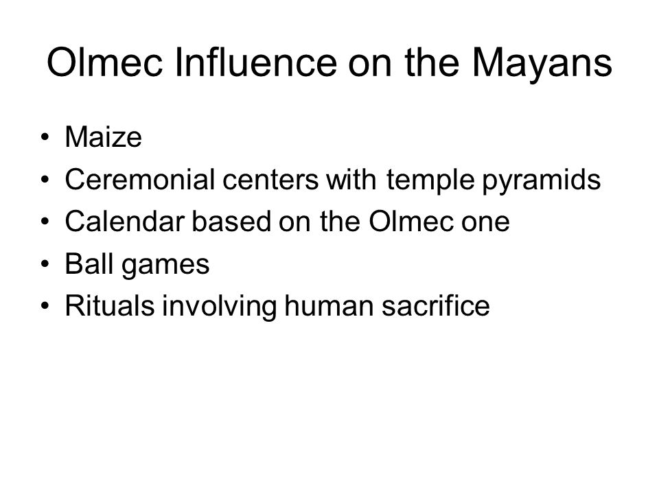 Olmec Influence on the Mayans Maize Ceremonial centers with temple pyramids Calendar based on the Olmec one Ball games Rituals involving human sacrifice