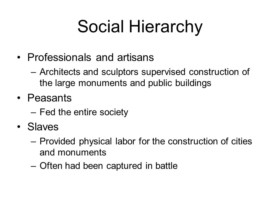 Social Hierarchy Professionals and artisans –Architects and sculptors supervised construction of the large monuments and public buildings Peasants –Fed the entire society Slaves –Provided physical labor for the construction of cities and monuments –Often had been captured in battle