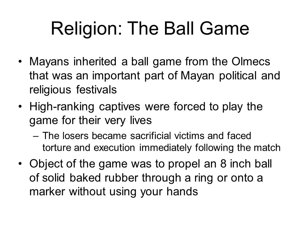 Religion: The Ball Game Mayans inherited a ball game from the Olmecs that was an important part of Mayan political and religious festivals High-ranking captives were forced to play the game for their very lives –The losers became sacrificial victims and faced torture and execution immediately following the match Object of the game was to propel an 8 inch ball of solid baked rubber through a ring or onto a marker without using your hands