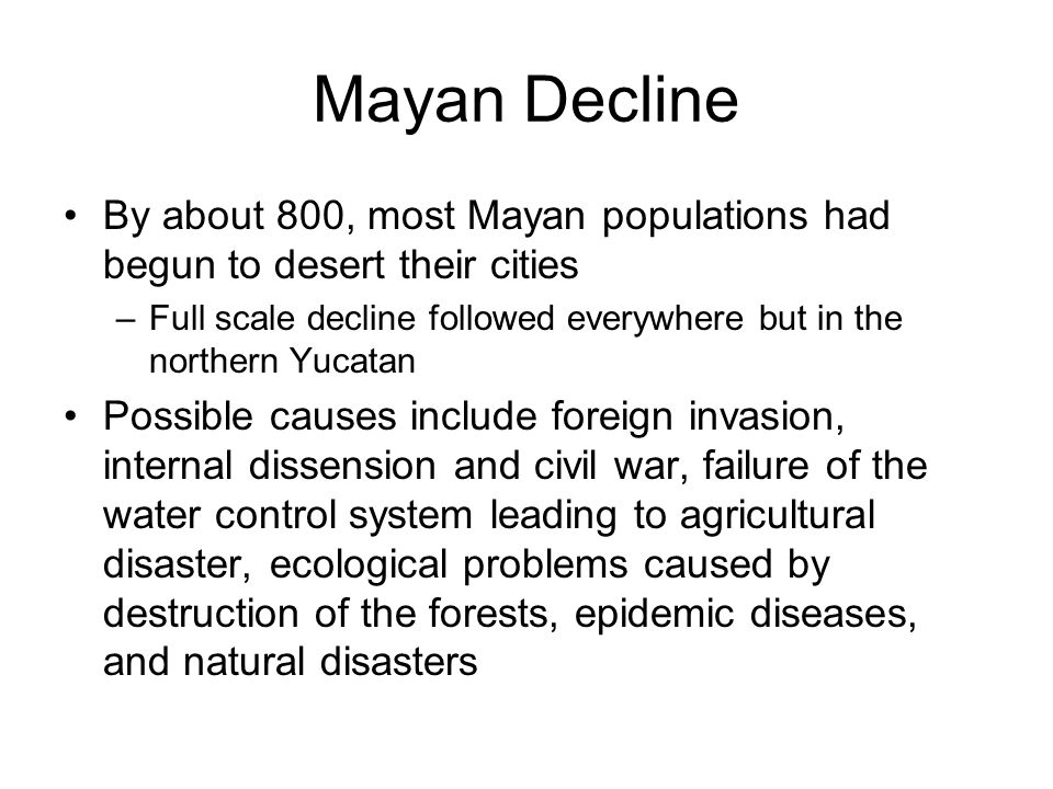 Mayan Decline By about 800, most Mayan populations had begun to desert their cities –Full scale decline followed everywhere but in the northern Yucatan Possible causes include foreign invasion, internal dissension and civil war, failure of the water control system leading to agricultural disaster, ecological problems caused by destruction of the forests, epidemic diseases, and natural disasters