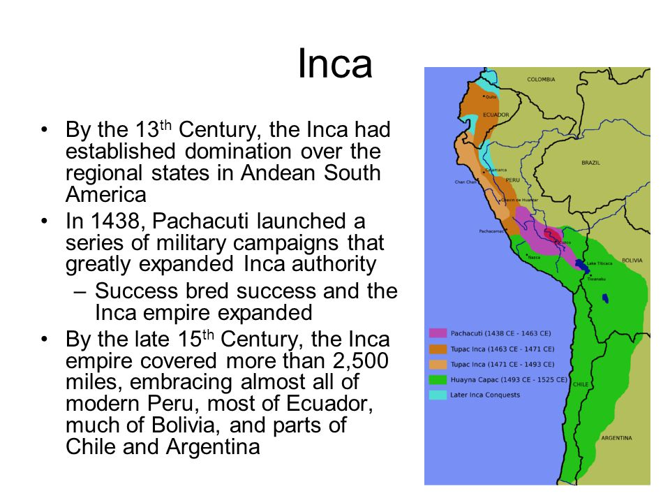 By the 13 th Century, the Inca had established domination over the regional states in Andean South America In 1438, Pachacuti launched a series of military campaigns that greatly expanded Inca authority –Success bred success and the Inca empire expanded By the late 15 th Century, the Inca empire covered more than 2,500 miles, embracing almost all of modern Peru, most of Ecuador, much of Bolivia, and parts of Chile and Argentina