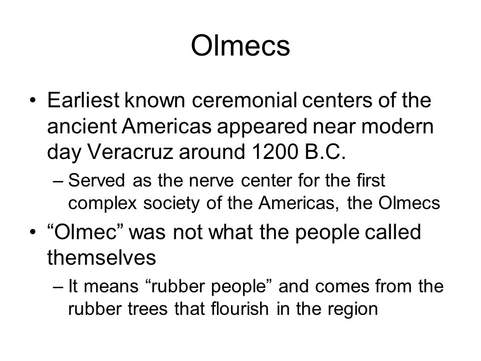 Olmecs Earliest known ceremonial centers of the ancient Americas appeared near modern day Veracruz around 1200 B.C.