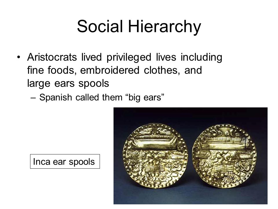 Social Hierarchy Aristocrats lived privileged lives including fine foods, embroidered clothes, and large ears spools –Spanish called them big ears Inca ear spools