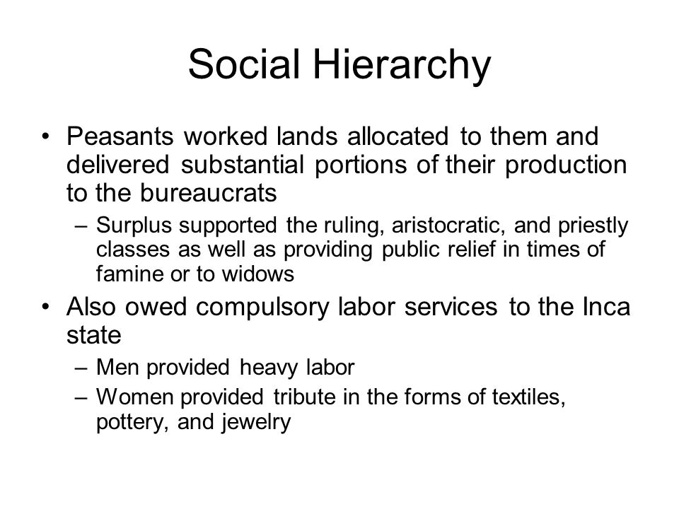Social Hierarchy Peasants worked lands allocated to them and delivered substantial portions of their production to the bureaucrats –Surplus supported the ruling, aristocratic, and priestly classes as well as providing public relief in times of famine or to widows Also owed compulsory labor services to the Inca state –Men provided heavy labor –Women provided tribute in the forms of textiles, pottery, and jewelry