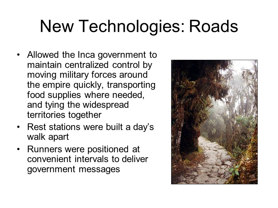 New Technologies: Roads Allowed the Inca government to maintain centralized control by moving military forces around the empire quickly, transporting food supplies where needed, and tying the widespread territories together Rest stations were built a day's walk apart Runners were positioned at convenient intervals to deliver government messages