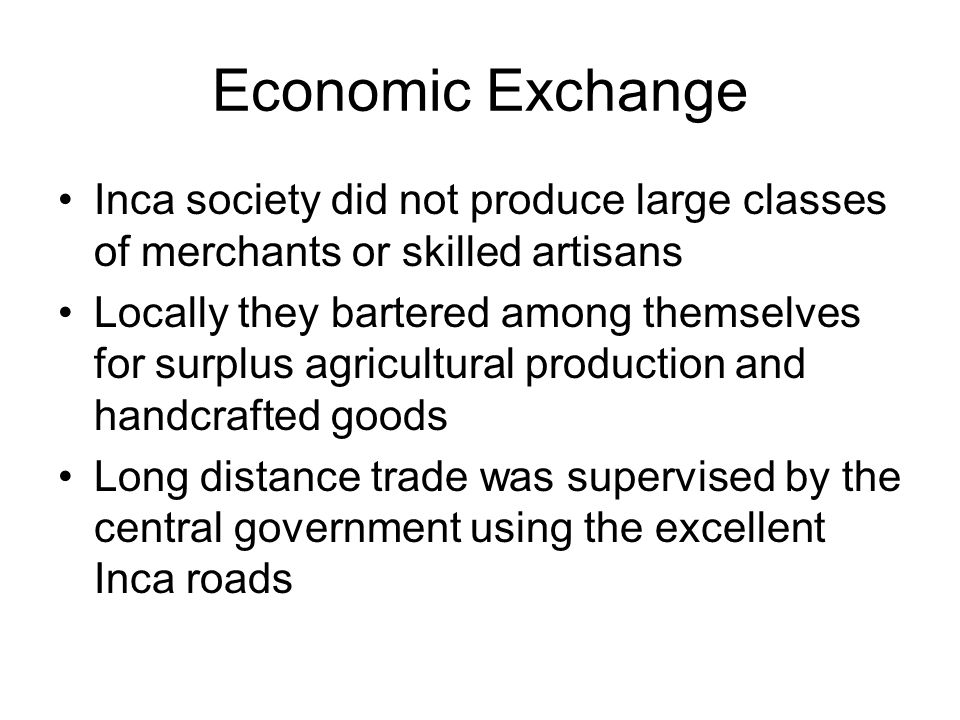 Economic Exchange Inca society did not produce large classes of merchants or skilled artisans Locally they bartered among themselves for surplus agricultural production and handcrafted goods Long distance trade was supervised by the central government using the excellent Inca roads
