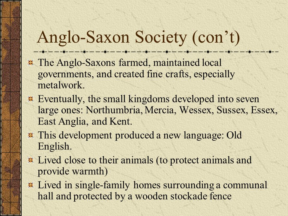 Anglo-Saxon Society (con't) The Anglo-Saxons farmed, maintained local governments, and created fine crafts, especially metalwork.