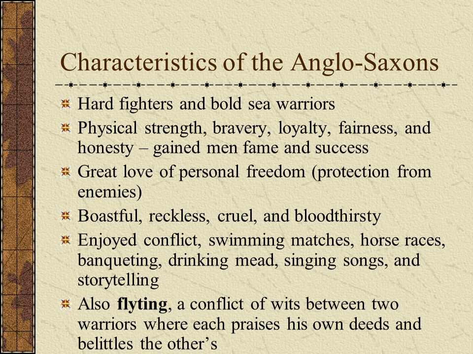 Characteristics of the Anglo-Saxons Hard fighters and bold sea warriors Physical strength, bravery, loyalty, fairness, and honesty – gained men fame and success Great love of personal freedom (protection from enemies) Boastful, reckless, cruel, and bloodthirsty Enjoyed conflict, swimming matches, horse races, banqueting, drinking mead, singing songs, and storytelling Also flyting, a conflict of wits between two warriors where each praises his own deeds and belittles the other's