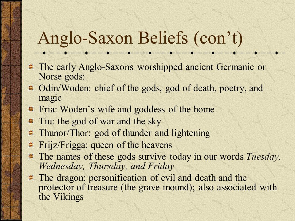 Anglo-Saxon Beliefs (con't) The early Anglo-Saxons worshipped ancient Germanic or Norse gods: Odin/Woden: chief of the gods, god of death, poetry, and magic Fria: Woden's wife and goddess of the home Tiu: the god of war and the sky Thunor/Thor: god of thunder and lightening Frijz/Frigga: queen of the heavens The names of these gods survive today in our words Tuesday, Wednesday, Thursday, and Friday The dragon: personification of evil and death and the protector of treasure (the grave mound); also associated with the Vikings