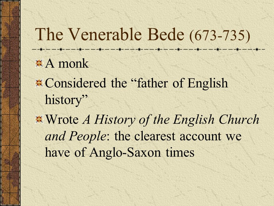 The Venerable Bede (673-735) A monk Considered the father of English history Wrote A History of the English Church and People: the clearest account we have of Anglo-Saxon times