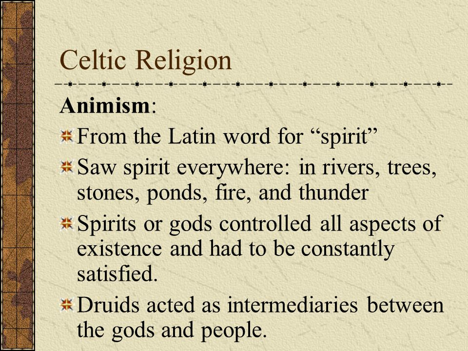 Celtic Religion Animism: From the Latin word for spirit Saw spirit everywhere: in rivers, trees, stones, ponds, fire, and thunder Spirits or gods controlled all aspects of existence and had to be constantly satisfied.