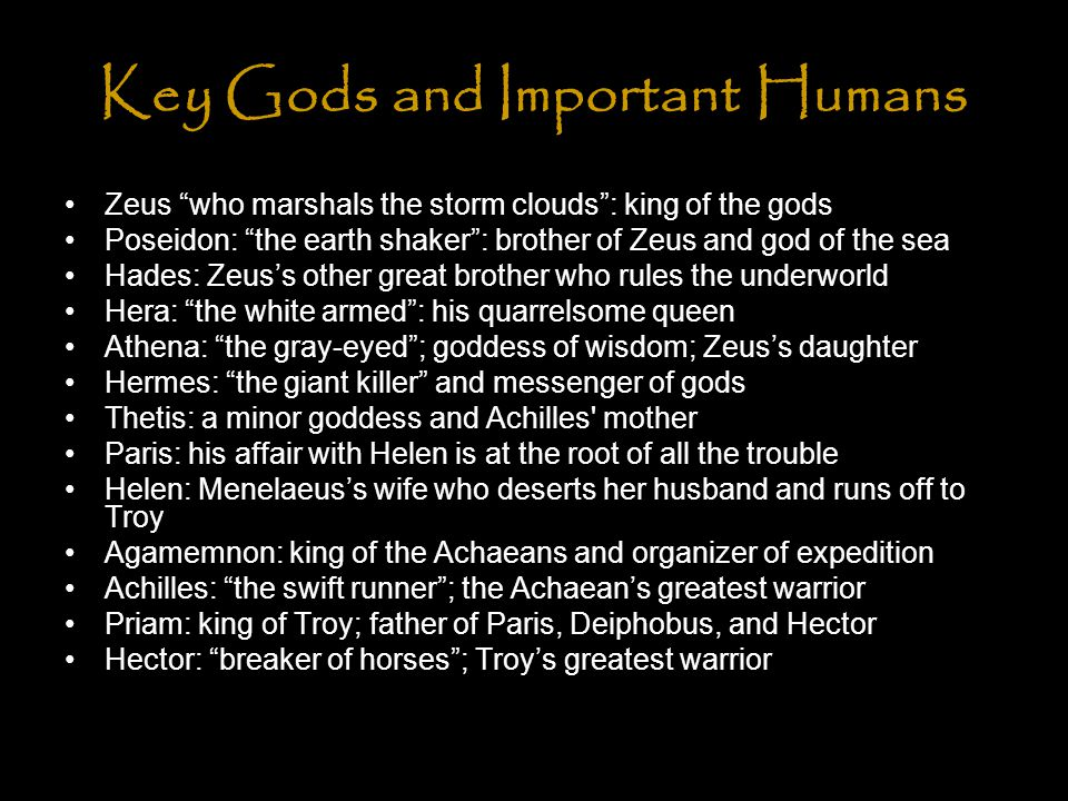 Key Gods and Important Humans Zeus who marshals the storm clouds : king of the gods Poseidon: the earth shaker : brother of Zeus and god of the sea Hades: Zeus's other great brother who rules the underworld Hera: the white armed : his quarrelsome queen Athena: the gray-eyed ; goddess of wisdom; Zeus's daughter Hermes: the giant killer and messenger of gods Thetis: a minor goddess and Achilles mother Paris: his affair with Helen is at the root of all the trouble Helen: Menelaeus's wife who deserts her husband and runs off to Troy Agamemnon: king of the Achaeans and organizer of expedition Achilles: the swift runner ; the Achaean's greatest warrior Priam: king of Troy; father of Paris, Deiphobus, and Hector Hector: breaker of horses ; Troy's greatest warrior