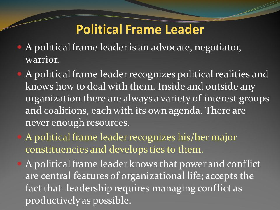 The Political Frame Emphasizes power, conflict, and coalitions among those who have vested interest to protect and advance an organization in a contex