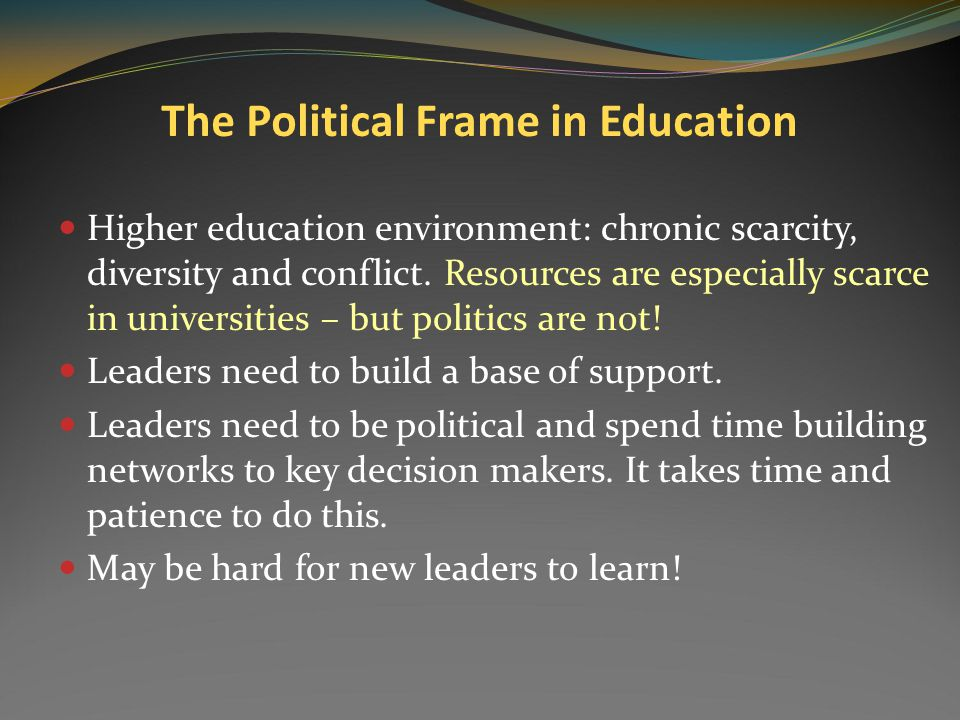 The Political Frame Leader Key skills: Agenda setting Mapping the political terrain Networking and forming coalitions Bargaining and negotiating to re