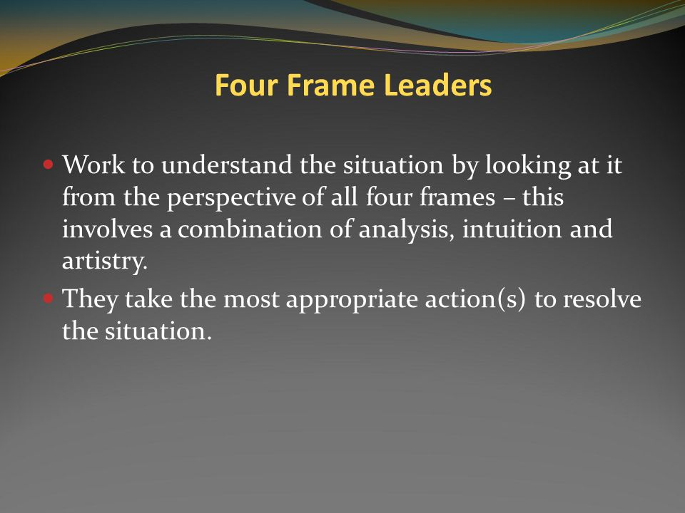 Research by Bensimmon: In a study of 32 university presidents: 1 frame 2 frames 3 frames 4 frames 13 11 7 1 Bolman and Deal: Modern organizations are so complex they cannot be understood from a single-frame perspective.