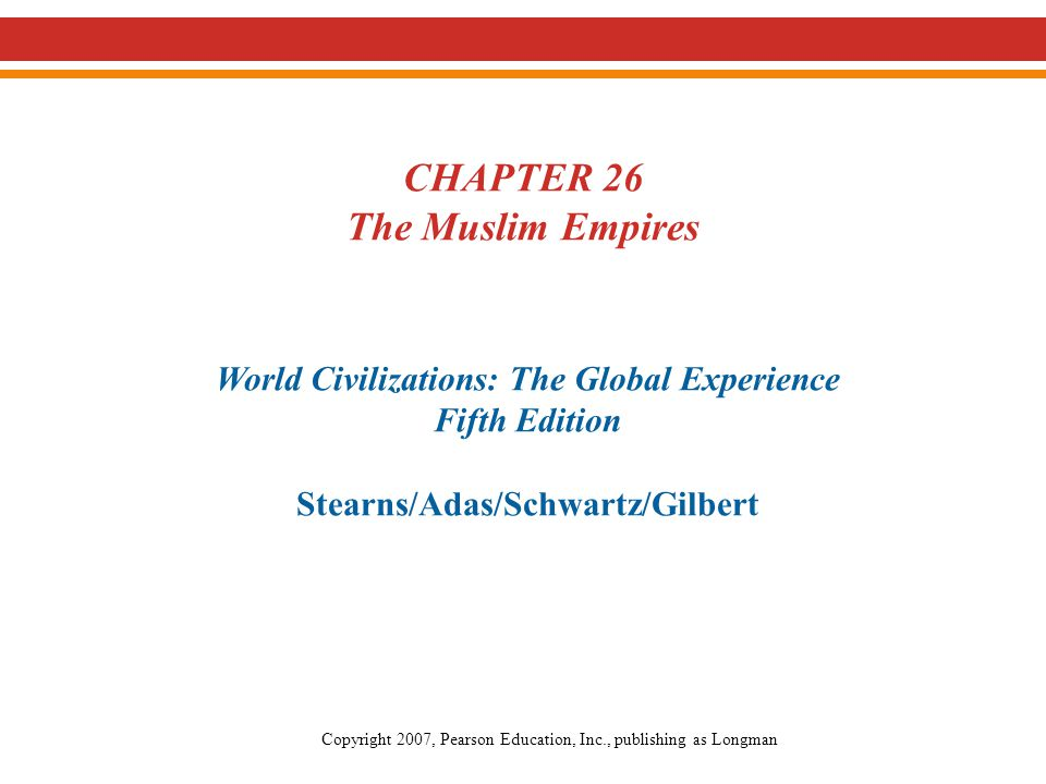 CHAPTER 26 The Muslim Empires World Civilizations: The Global Experience Fifth Edition Stearns/Adas/Schwartz/Gilbert Copyright 2007, Pearson Education, Inc., publishing as Longman