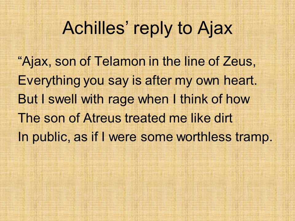 Achilles' reply to Ajax Ajax, son of Telamon in the line of Zeus, Everything you say is after my own heart.