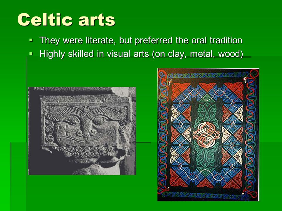Celtic arts  They were literate, but preferred the oral tradition  Highly skilled in visual arts (on clay, metal, wood)