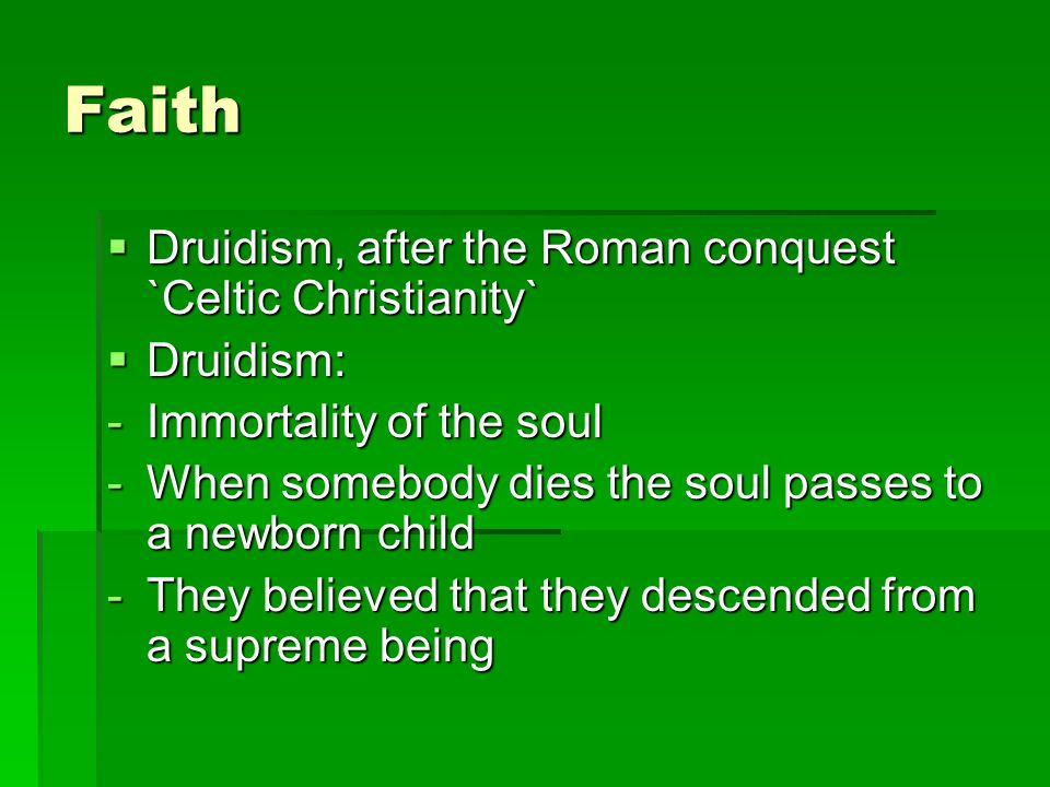Faith  Druidism, after the Roman conquest `Celtic Christianity`  Druidism: -Immortality of the soul -When somebody dies the soul passes to a newborn child -They believed that they descended from a supreme being