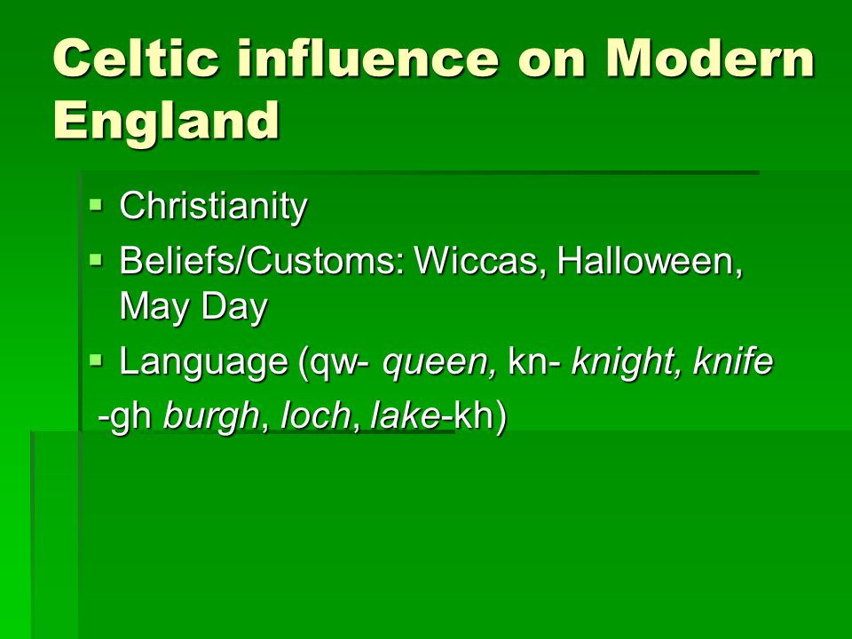 Celtic influence on Modern England  Christianity  Beliefs/Customs: Wiccas, Halloween, May Day  Language (qw- queen, kn- knight, knife -gh burgh, loch, lake-kh) -gh burgh, loch, lake-kh)