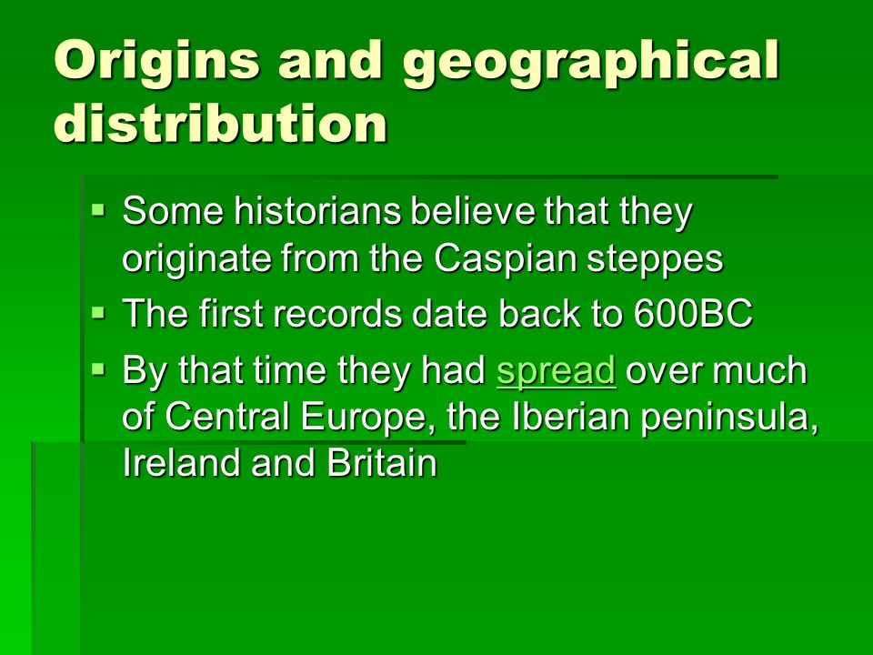 Origins and geographical distribution  Some historians believe that they originate from the Caspian steppes  The first records date back to 600BC  By that time they had spread over much of Central Europe, the Iberian peninsula, Ireland and Britain spread