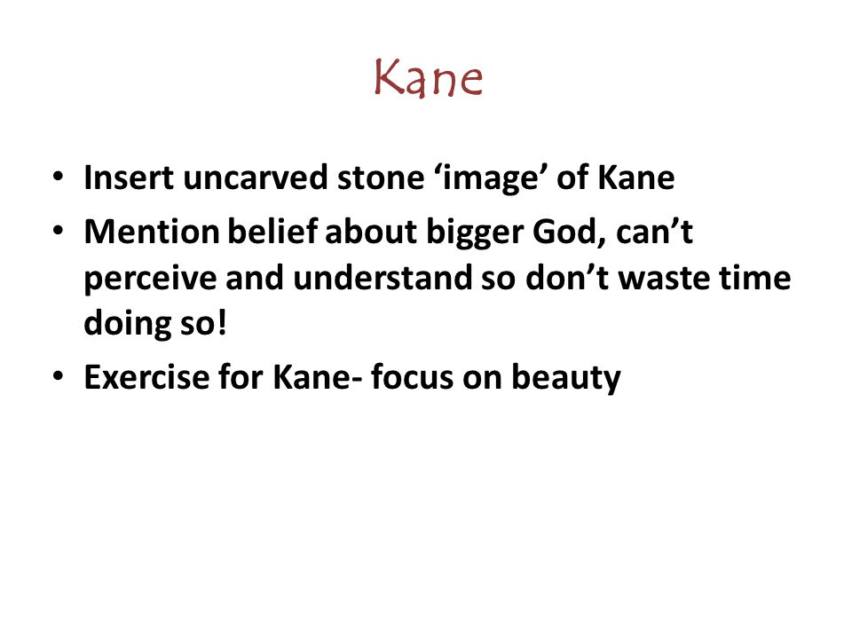Kane Insert uncarved stone 'image' of Kane Mention belief about bigger God, can't perceive and understand so don't waste time doing so.
