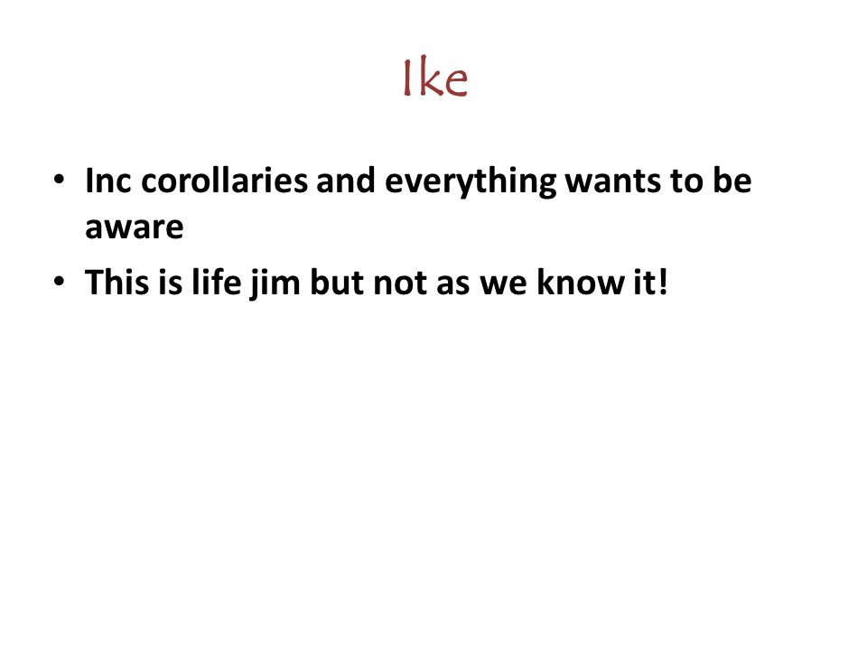 Ike Inc corollaries and everything wants to be aware This is life jim but not as we know it!
