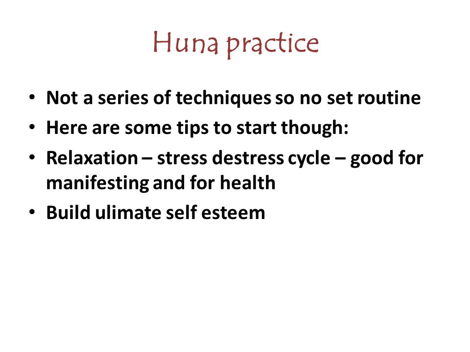 Huna practice Not a series of techniques so no set routine Here are some tips to start though: Relaxation – stress destress cycle – good for manifesting and for health Build ulimate self esteem