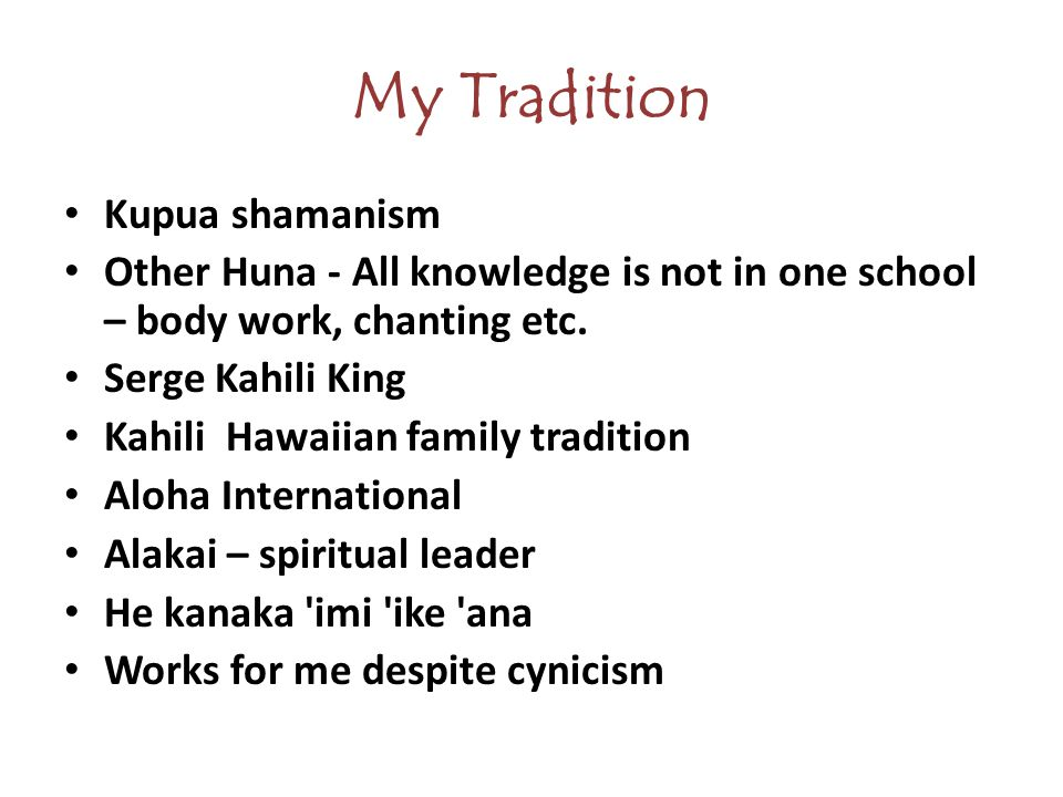 My Tradition Kupua shamanism Other Huna - All knowledge is not in one school – body work, chanting etc.