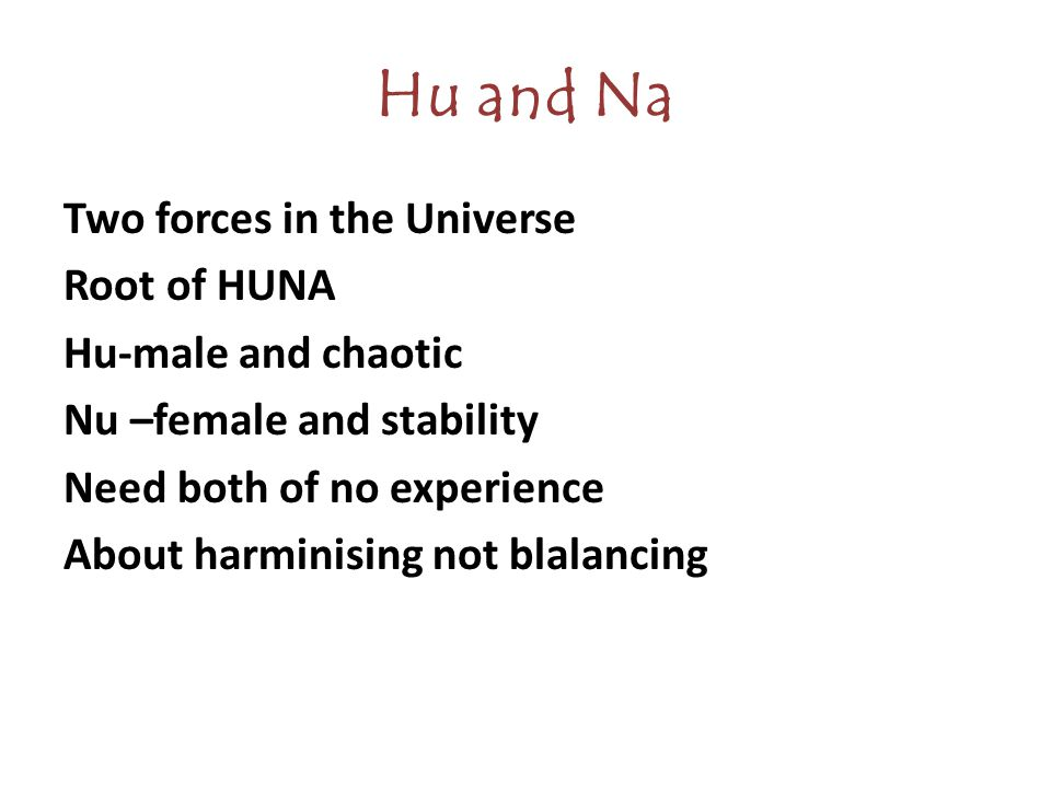 Hu and Na Two forces in the Universe Root of HUNA Hu-male and chaotic Nu –female and stability Need both of no experience About harminising not blalancing