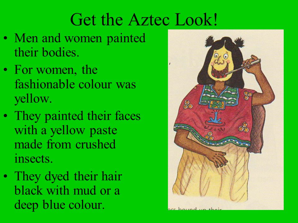 Get the Aztec Look! Men and women painted their bodies. For women, the fashionable colour was yellow. They painted their faces with a yellow paste mad