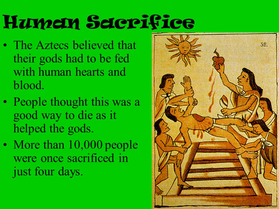 Human Sacrifice The Aztecs believed that their gods had to be fed with human hearts and blood. People thought this was a good way to die as it helped