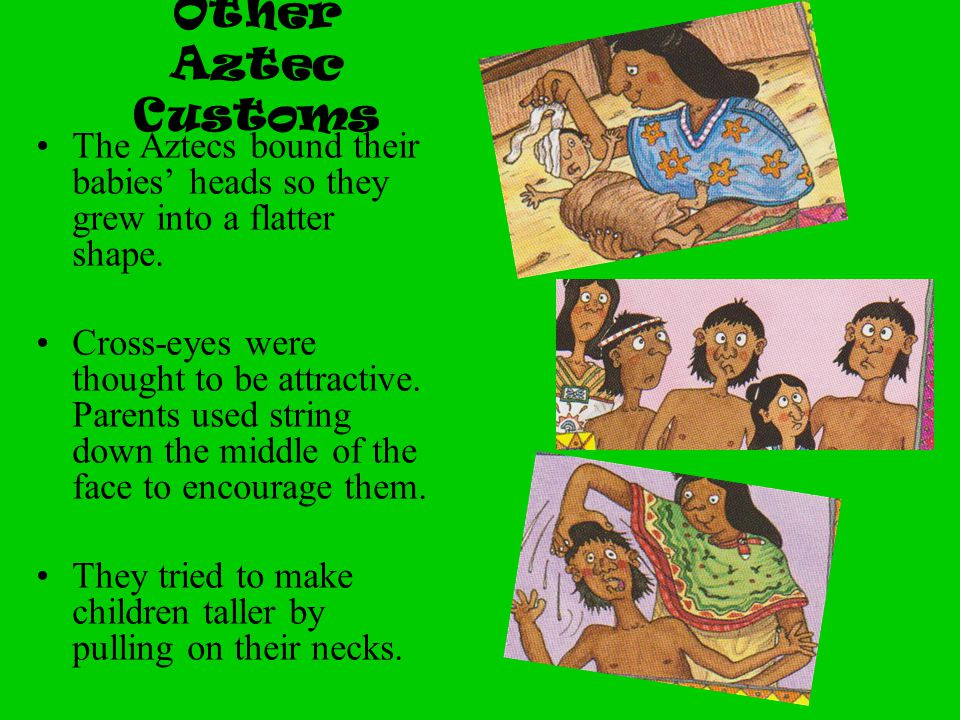 Other Aztec Customs The Aztecs bound their babies' heads so they grew into a flatter shape. Cross-eyes were thought to be attractive. Parents used str