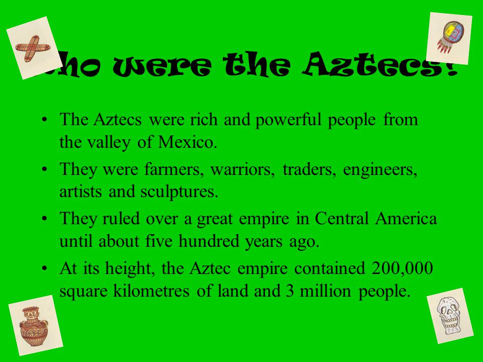 Who were the Aztecs? The Aztecs were rich and powerful people from the valley of Mexico. They were farmers, warriors, traders, engineers, artists and
