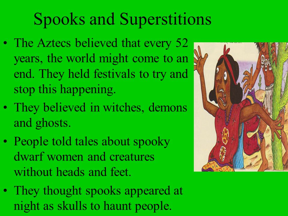 Spooks and Superstitions The Aztecs believed that every 52 years, the world might come to an end. They held festivals to try and stop this happening.