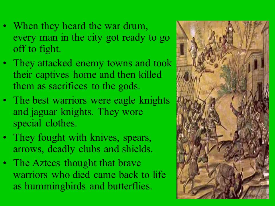 When they heard the war drum, every man in the city got ready to go off to fight. They attacked enemy towns and took their captives home and then kill