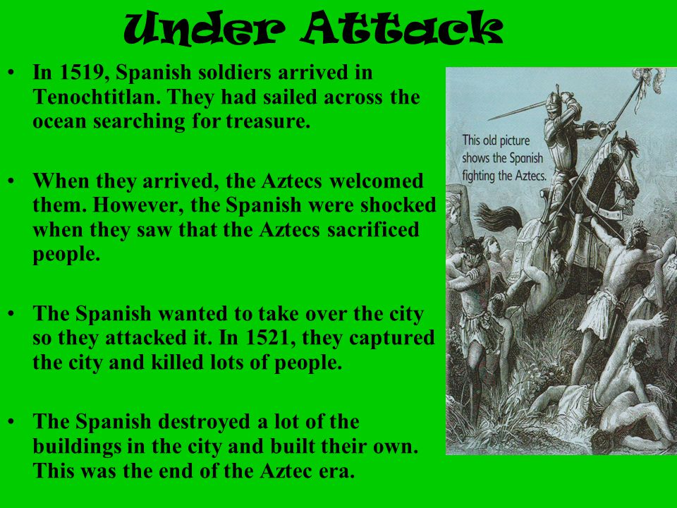Under Attack In 1519, Spanish soldiers arrived in Tenochtitlan. They had sailed across the ocean searching for treasure. When they arrived, the Aztecs