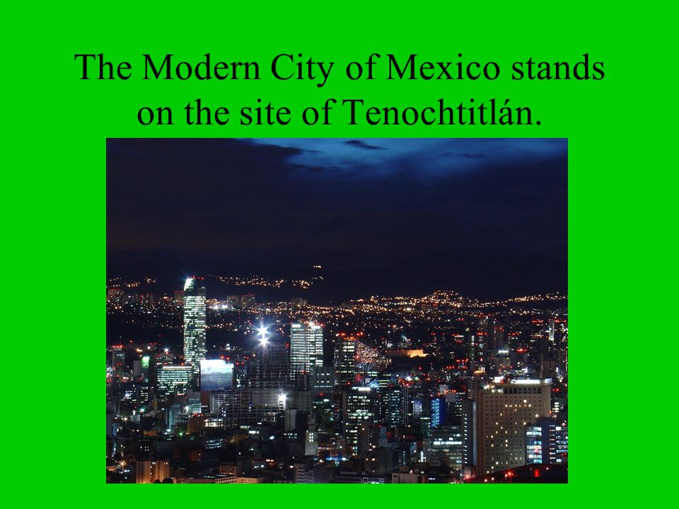 The Modern City of Mexico stands on the site of Tenochtitlán.