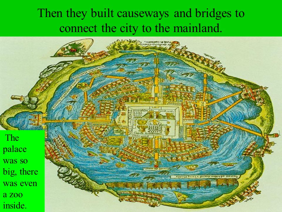 Then they built causeways and bridges to connect the city to the mainland. The palace was so big, there was even a zoo inside.
