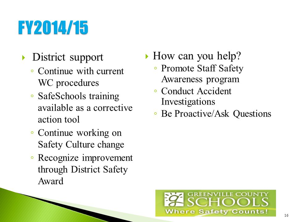 16  District support ◦ Continue with current WC procedures ◦ SafeSchools training available as a corrective action tool ◦ Continue working on Safety Culture change ◦ Recognize improvement through District Safety Award  How can you help.