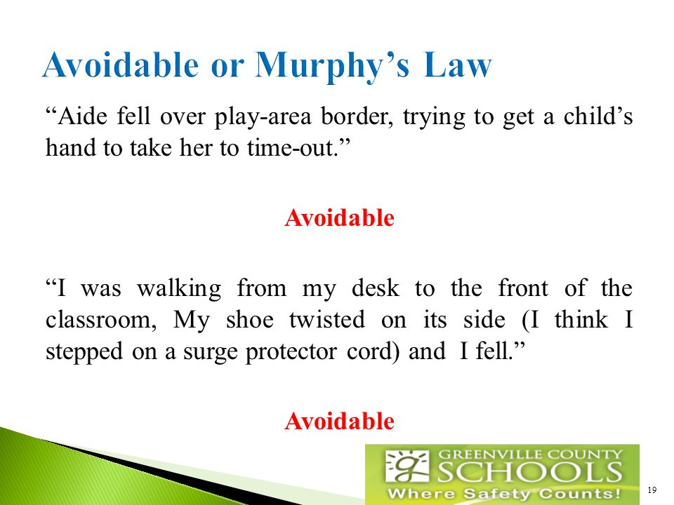 Aide fell over play-area border, trying to get a child's hand to take her to time-out. Avoidable I was walking from my desk to the front of the classroom, My shoe twisted on its side (I think I stepped on a surge protector cord) and I fell. Avoidable 19