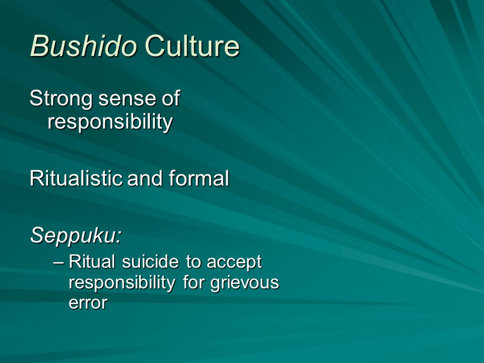 Bushido Culture Strong sense of responsibility Ritualistic and formal Seppuku: –Ritual suicide to accept responsibility for grievous error