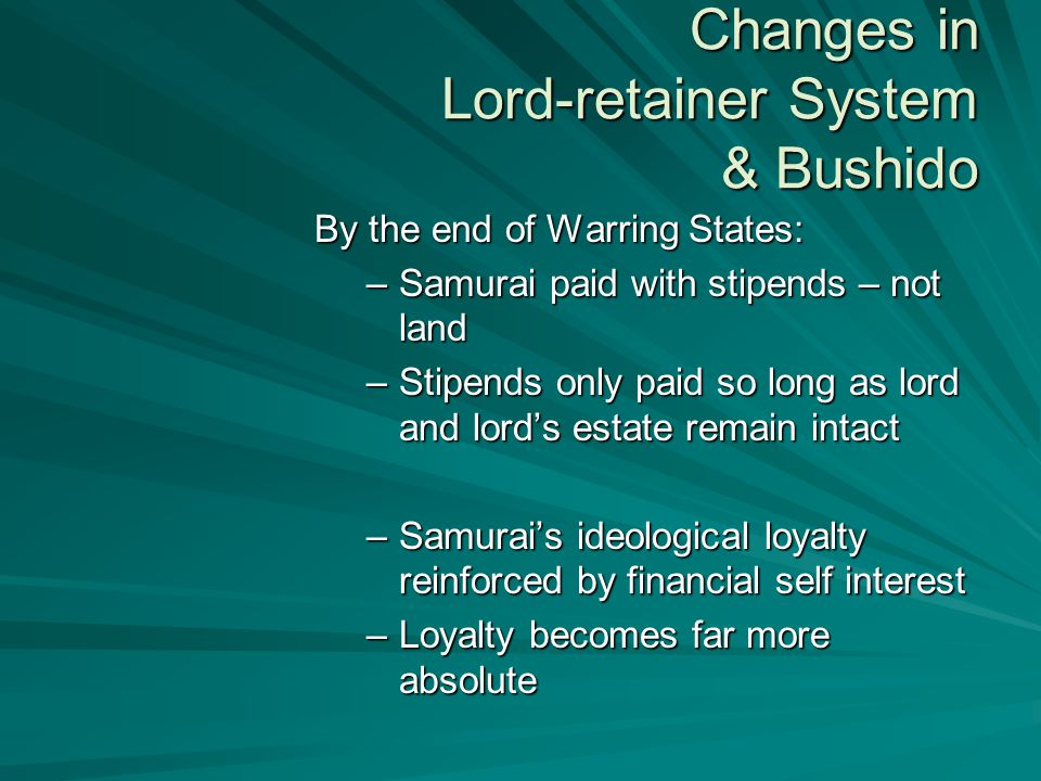 Changes in Lord-retainer System & Bushido By the end of Warring States: –Samurai paid with stipends – not land –Stipends only paid so long as lord and lord's estate remain intact –Samurai's ideological loyalty reinforced by financial self interest –Loyalty becomes far more absolute