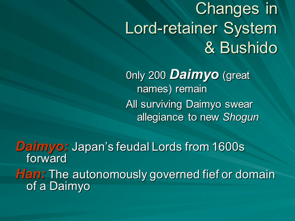 Changes in Lord-retainer System & Bushido 0nly 200 Daimyo (great names) remain All surviving Daimyo swear allegiance to new Shogun Daimyo: Japan's feudal Lords from 1600s forward Han: The autonomously governed fief or domain of a Daimyo